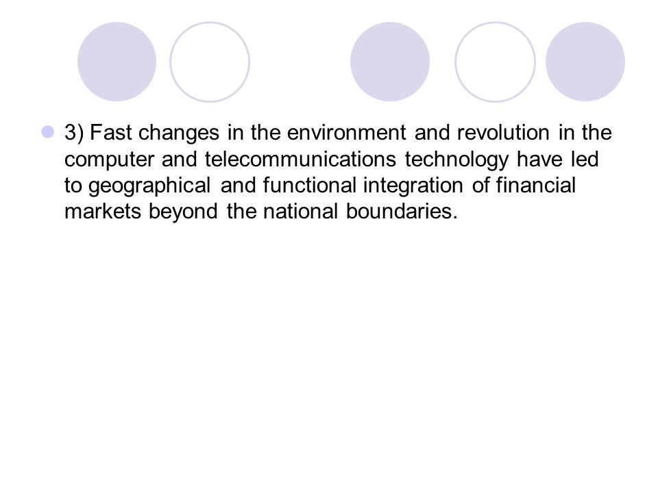 3) Fast changes in the environment and revolution in the computer and telecommunications technology have led to geographical and functional integration of financial markets beyond the national boundaries.