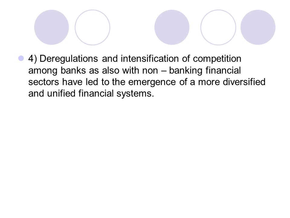 4) Deregulations and intensification of competition among banks as also with non – banking financial sectors have led to the emergence of a more diversified and unified financial systems.