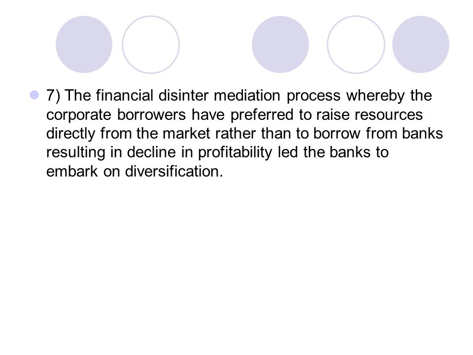 7) The financial disinter mediation process whereby the corporate borrowers have preferred to raise resources directly from the market rather than to borrow from banks resulting in decline in profitability led the banks to embark on diversification.