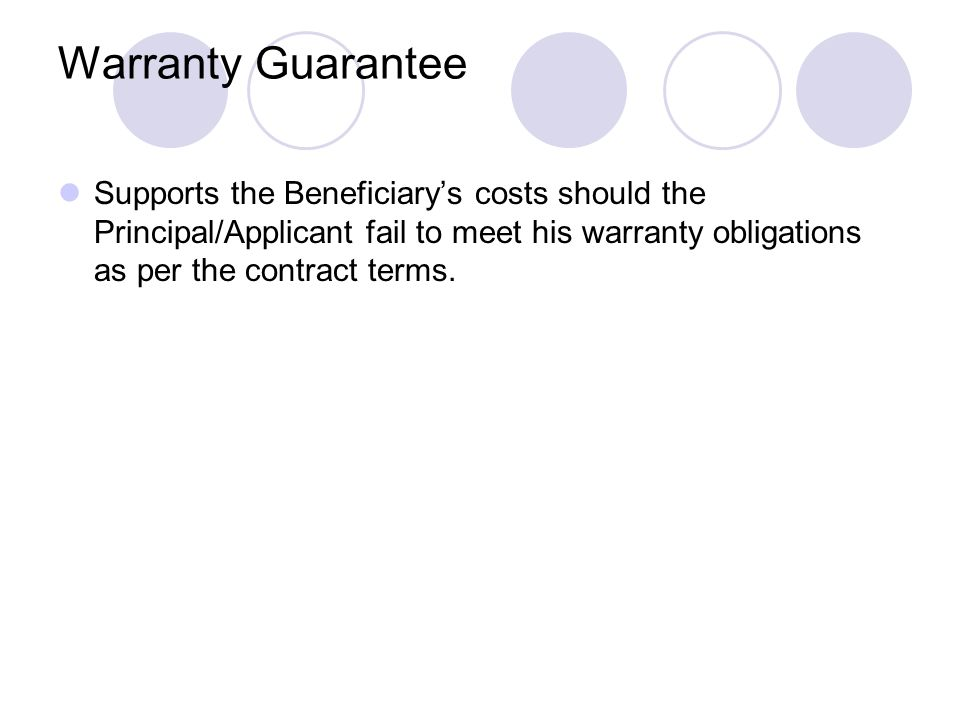Warranty Guarantee Supports the Beneficiary's costs should the Principal/Applicant fail to meet his warranty obligations as per the contract terms.