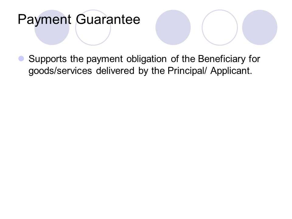 Payment Guarantee Supports the payment obligation of the Beneficiary for goods/services delivered by the Principal/ Applicant.