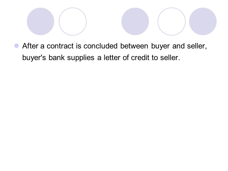 After a contract is concluded between buyer and seller, buyer s bank supplies a letter of credit to seller.