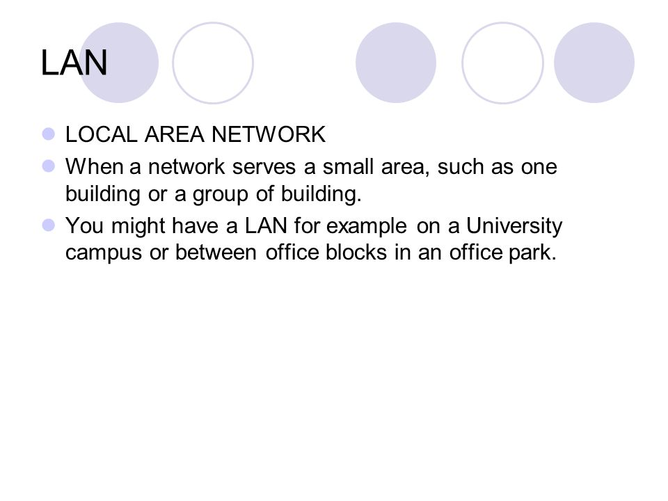 LAN LOCAL AREA NETWORK. When a network serves a small area, such as one building or a group of building.