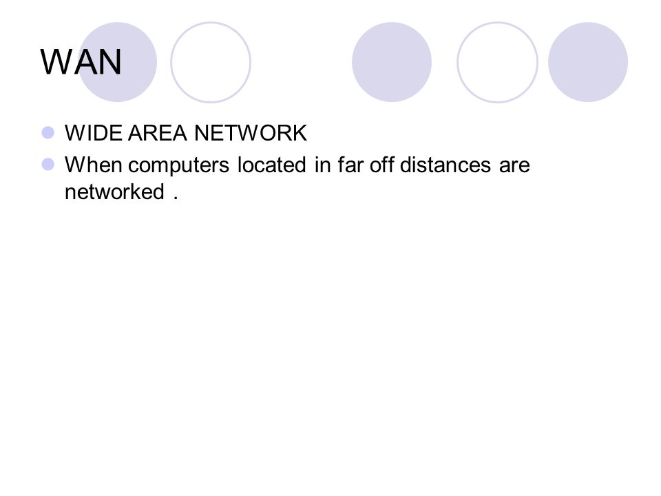 WAN WIDE AREA NETWORK When computers located in far off distances are networked .