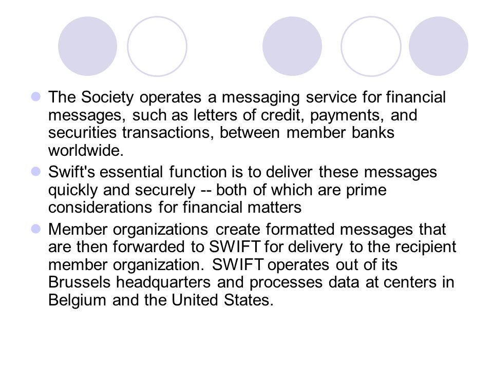 The Society operates a messaging service for financial messages, such as letters of credit, payments, and securities transactions, between member banks worldwide.