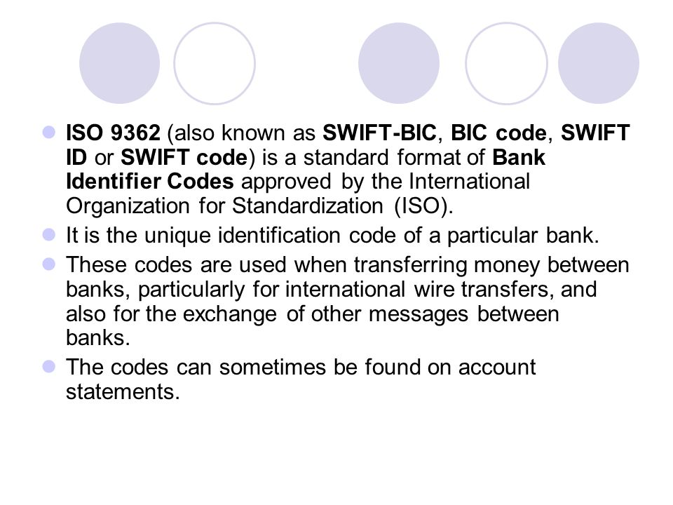 ISO 9362 (also known as SWIFT-BIC, BIC code, SWIFT ID or SWIFT code) is a standard format of Bank Identifier Codes approved by the International Organization for Standardization (ISO).