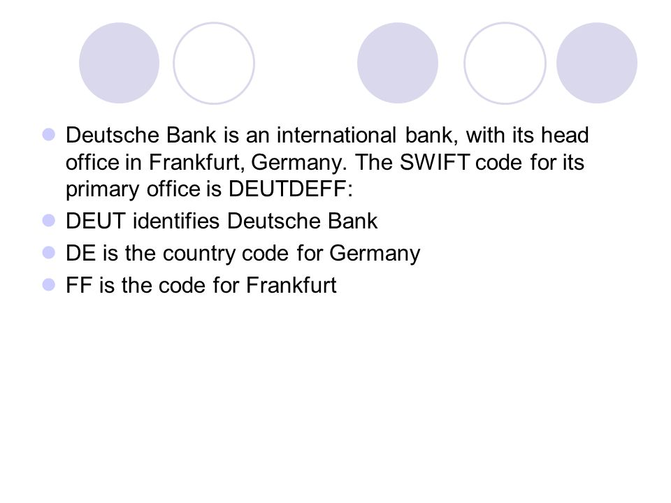Deutsche Bank is an international bank, with its head office in Frankfurt, Germany. The SWIFT code for its primary office is DEUTDEFF: