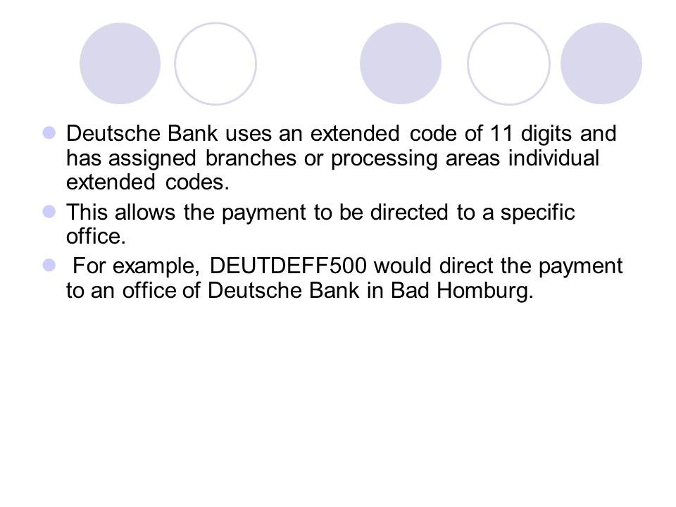 Deutsche Bank uses an extended code of 11 digits and has assigned branches or processing areas individual extended codes.