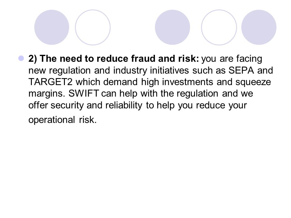 2) The need to reduce fraud and risk: you are facing new regulation and industry initiatives such as SEPA and TARGET2 which demand high investments and squeeze margins.