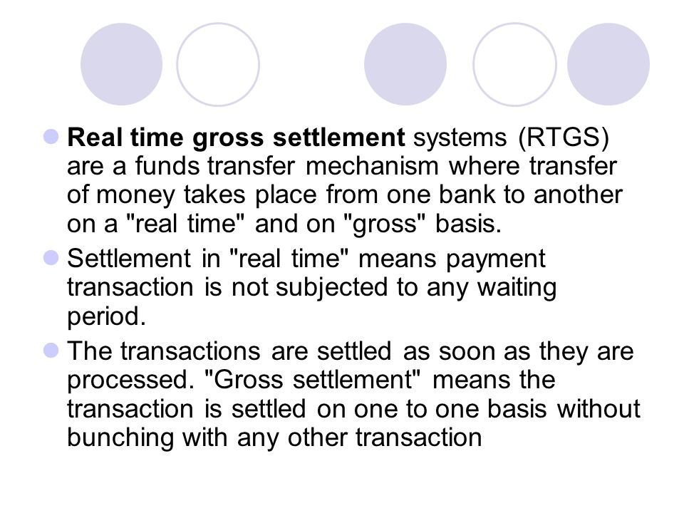 Real time gross settlement systems (RTGS) are a funds transfer mechanism where transfer of money takes place from one bank to another on a real time and on gross basis.