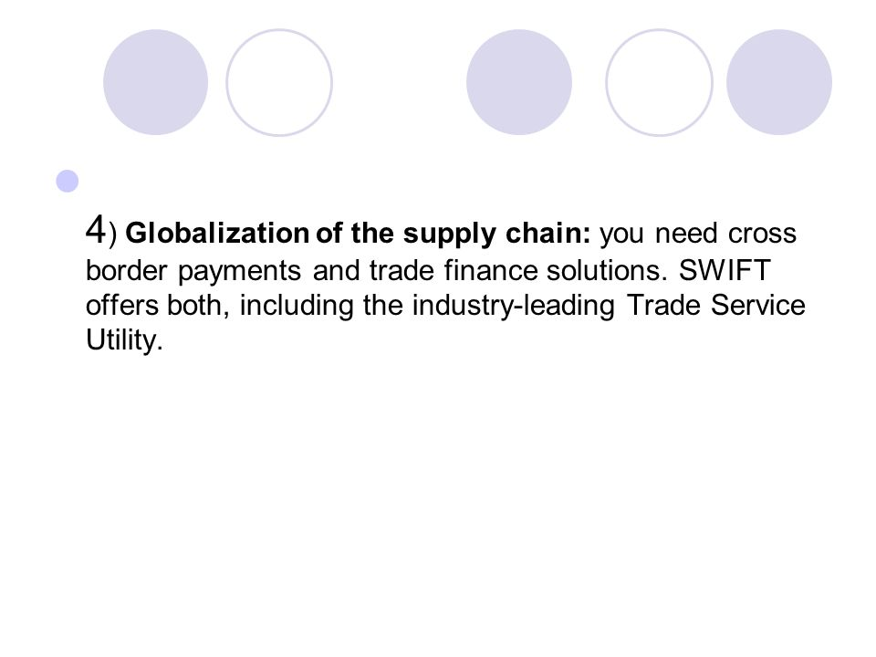 4) Globalization of the supply chain: you need cross border payments and trade finance solutions.
