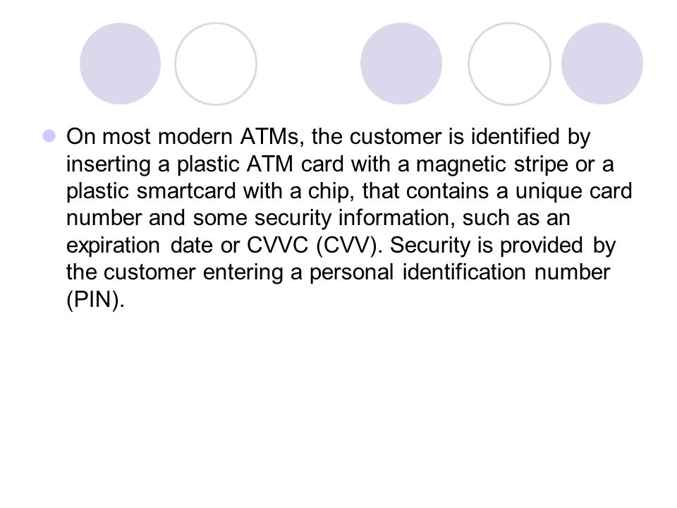 On most modern ATMs, the customer is identified by inserting a plastic ATM card with a magnetic stripe or a plastic smartcard with a chip, that contains a unique card number and some security information, such as an expiration date or CVVC (CVV).