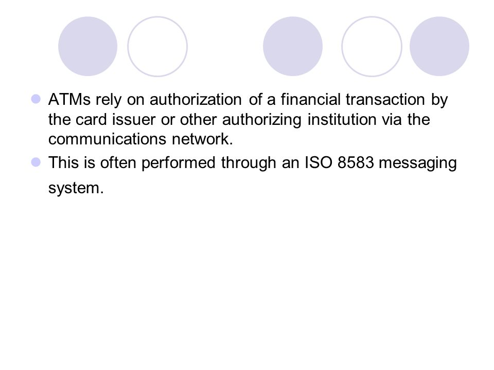 ATMs rely on authorization of a financial transaction by the card issuer or other authorizing institution via the communications network.