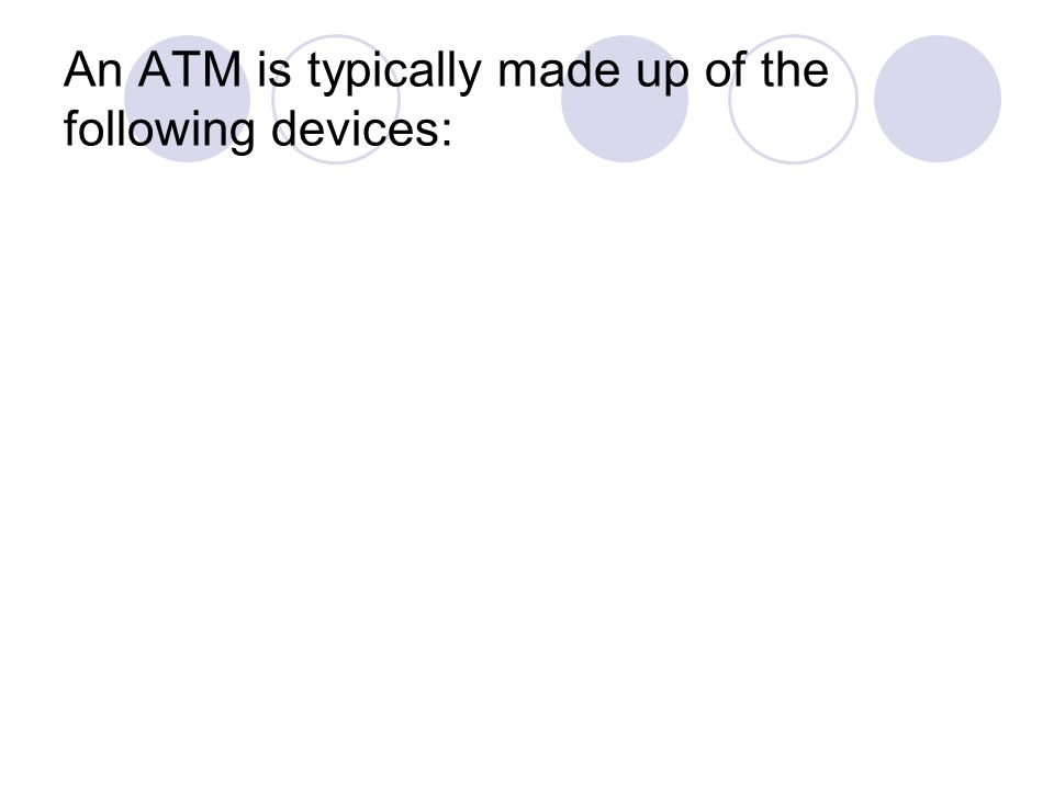 An ATM is typically made up of the following devices: