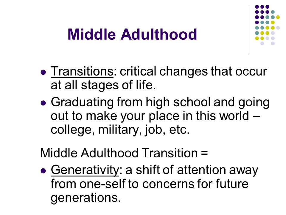 young and middle adulthood transitions Young adults in transition to college & work we often think of young adults as ready to launch easily into college, career and dynamic adult social scenes yet this transition from a supportive and protective home or school environment to independent living is a bridge to adulthood that many young adults find fraught with great difficulty.