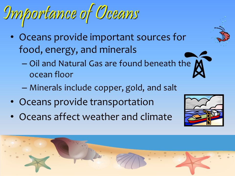 Importance of Oceans Oceans provide important sources for food, energy, and minerals. Oil and Natural Gas are found beneath the ocean floor.