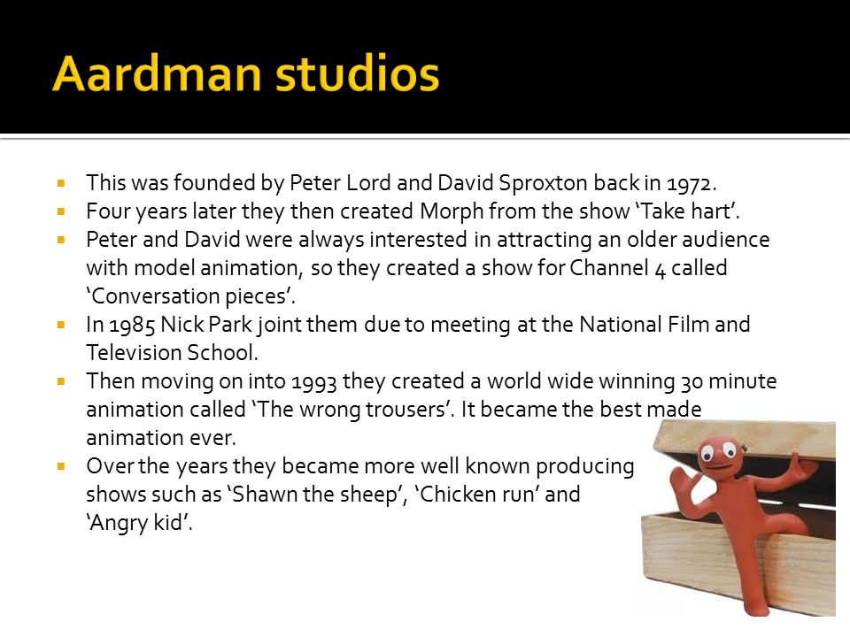 Aardman studios This was founded by Peter Lord and David Sproxton back in 1972. Four years later they then created Morph from the show 'Take hart'.