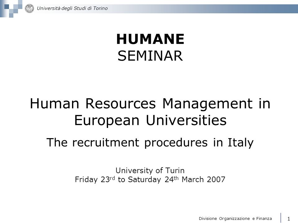 HUMANE SEMINAR Human Resources Management in European Universities The recruitment procedures in Italy University of Turin Friday 23rd to Saturday 24th March 2007