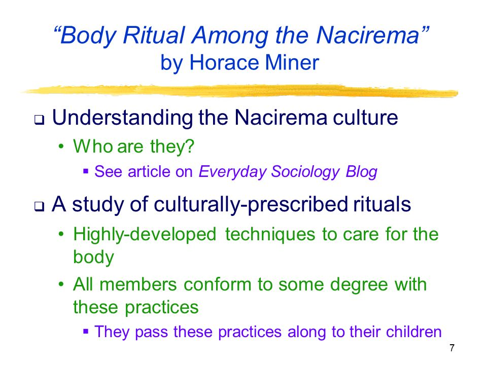 a review of the nacirema culture and society in the article body ritual among the nacirema by horace In the article, body ritual among the nacirema, horace miner relates his piece to culture, cultural relativism, ethnocentrism, and conflict theory culture is defined as the arts and other manifestations of human intellectual achievement regarded collectively.