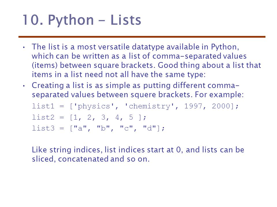 10  Python - Lists The list is a most versatile datatype available in  Python, which can be written as a list of comma-separated values (items)  between