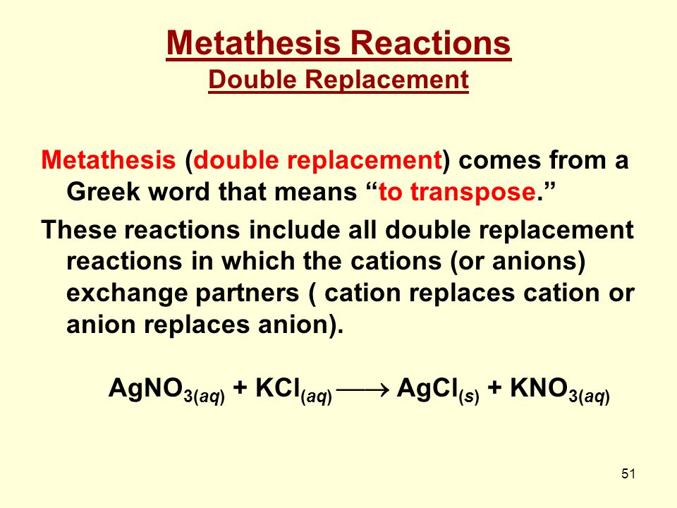 define exchange metathesis reaction Definition of metathesis a bimolecular process formally involving the exchange of a bond (or bonds) between similar interacting chemical species so that the bonding affiliations in the products are identical (or closely similar) to those in the reactants for example: (the term has its origin in inorganic chemistry with a different meaning, but.