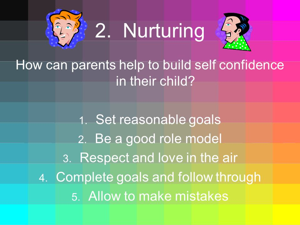 2. Nurturing How can parents help to build self confidence in their child Set reasonable goals. Be a good role model.