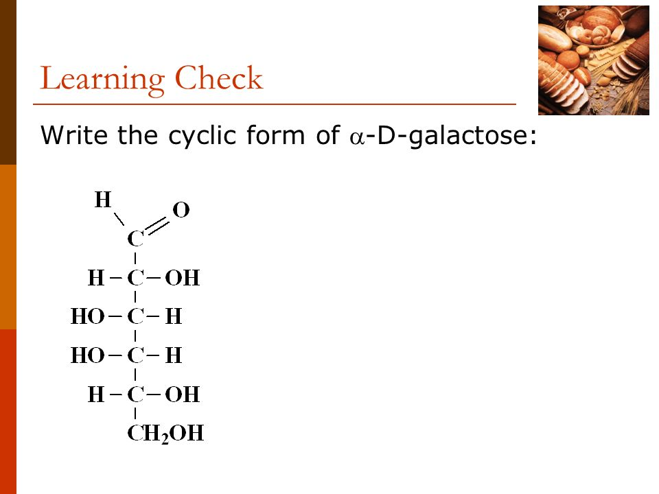 Learning Check Write the cyclic form of -D-galactose: