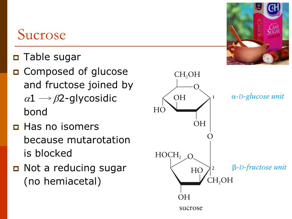 Sucrose Table sugar. Composed of glucose and fructose joined by 1 2-glycosidic bond. Has no isomers because mutarotation is blocked.