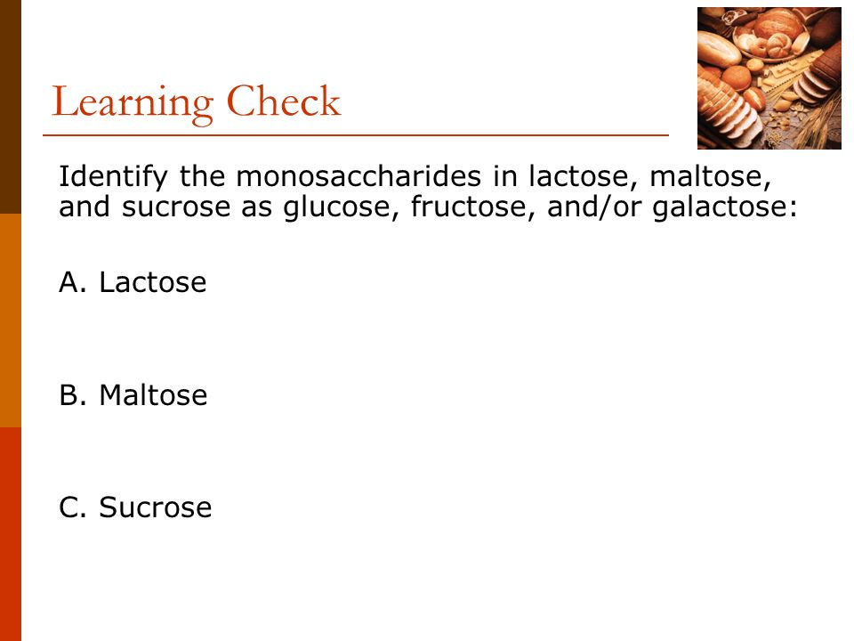 Learning Check Identify the monosaccharides in lactose, maltose, and sucrose as glucose, fructose, and/or galactose: