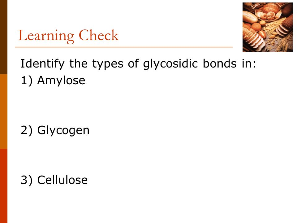 Learning Check Identify the types of glycosidic bonds in: 1) Amylose