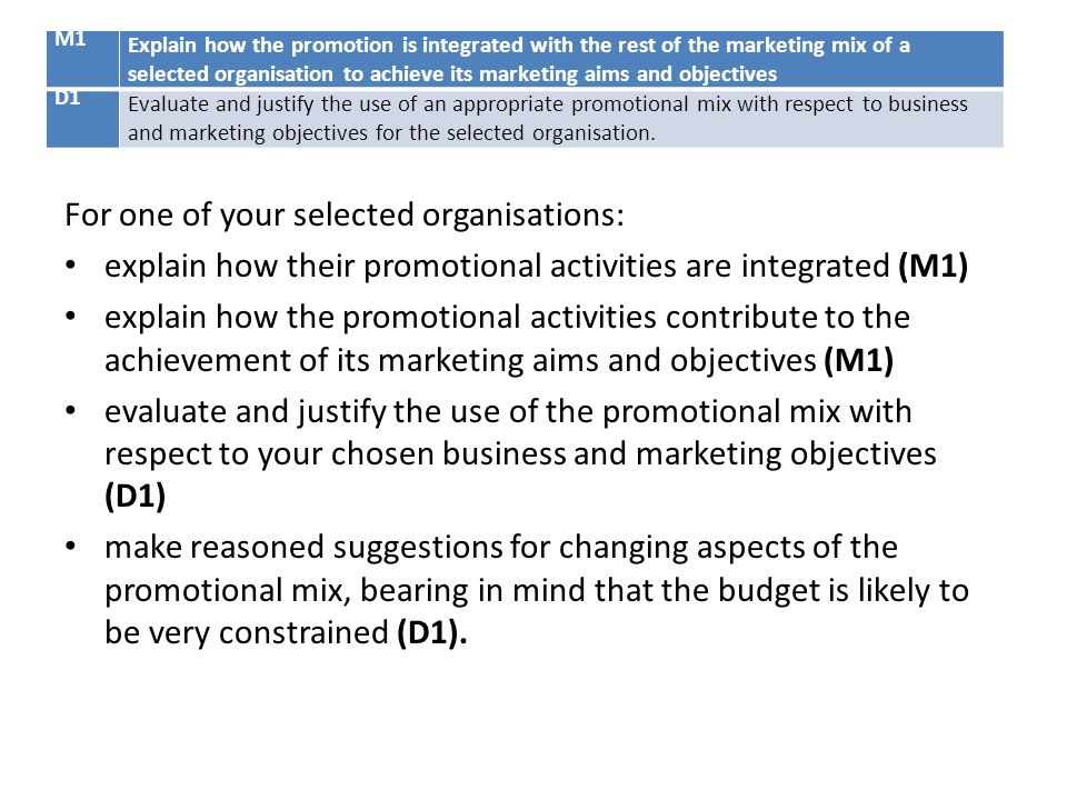 evaluate and justify the use of an appropriate promotional mix in relation to marketing objectives • set and justify budgets for marketing plans and mix decisions • define and use appropriate measurements to evaluate the effectiveness of marketing plans and activities.