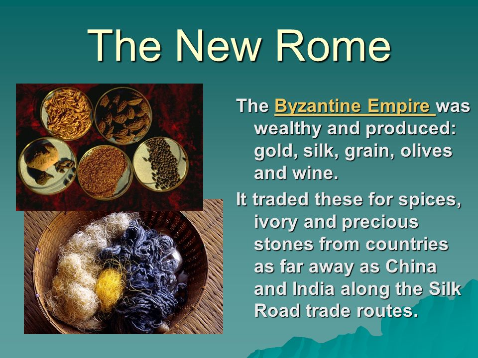 The New Rome The Byzantine Empire was wealthy and produced: gold, silk, grain, olives and wine.
