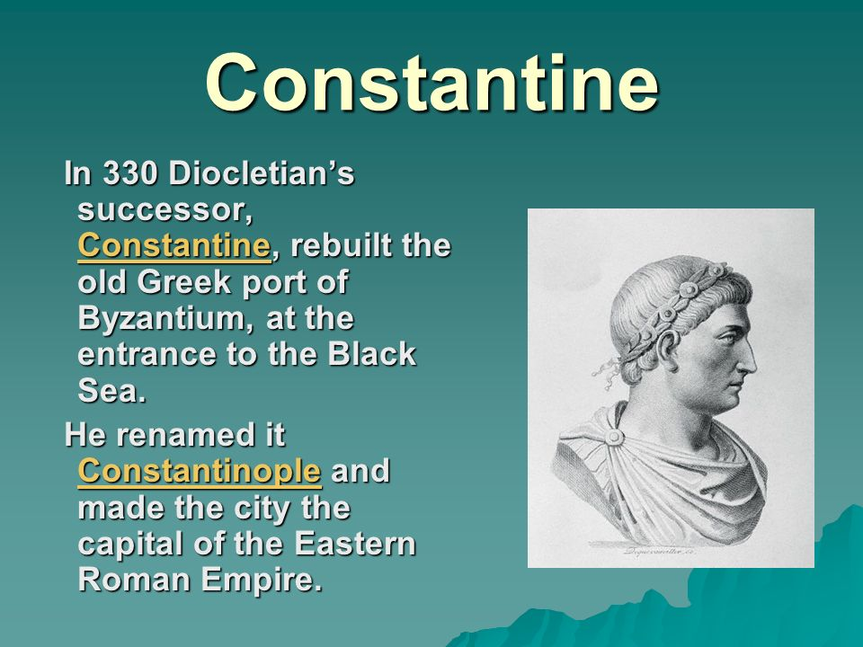 Constantine In 330 Diocletian's successor, Constantine, rebuilt the old Greek port of Byzantium, at the entrance to the Black Sea.