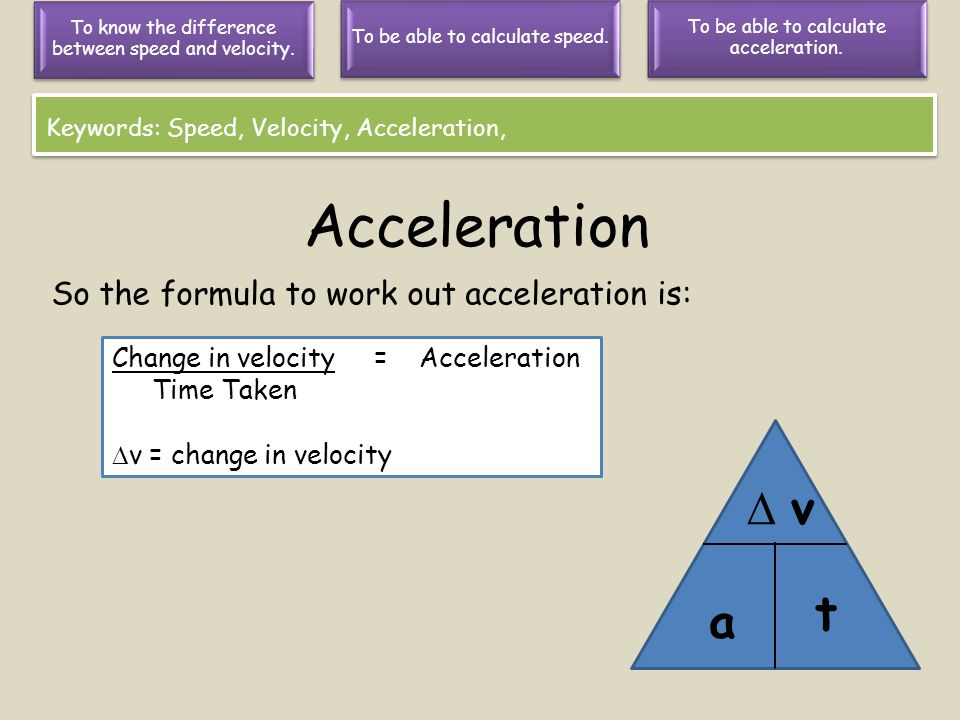 Acceleration  v t a So the formula to work out acceleration is: