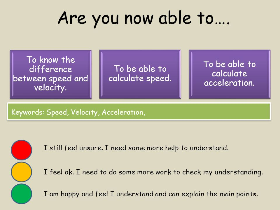 Are you now able to…. To know the difference between speed and velocity. To be able to calculate speed.