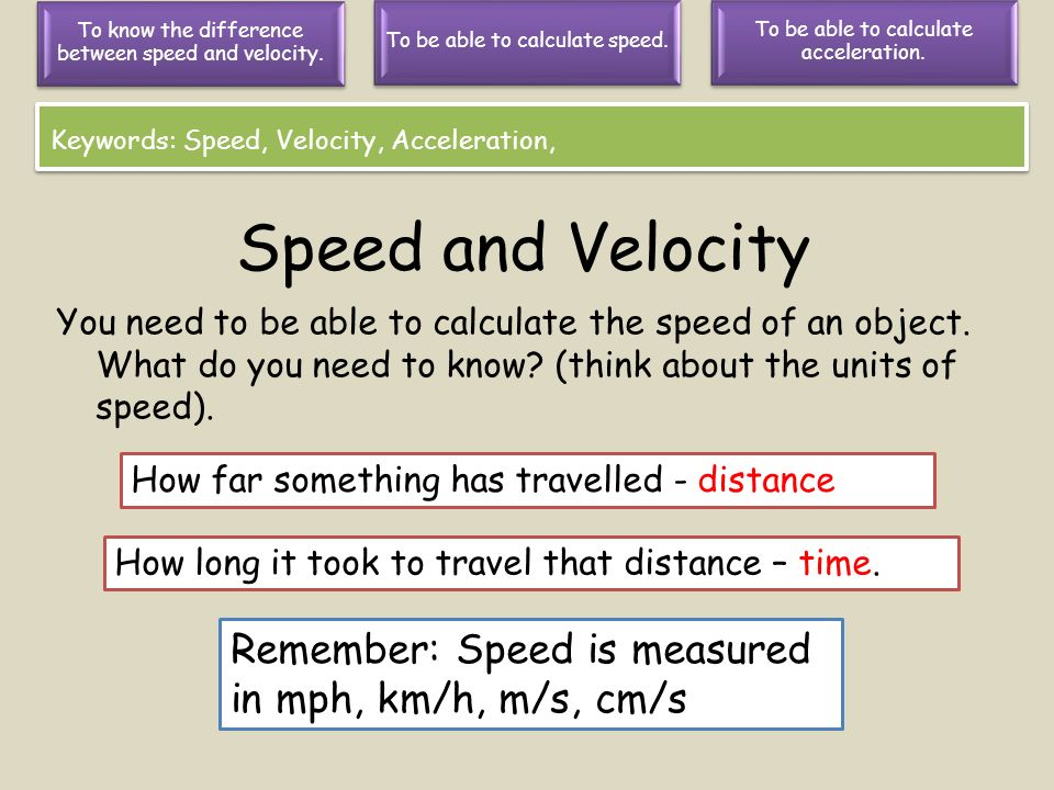 Speed and Velocity Remember: Speed is measured in mph, km/h, m/s, cm/s