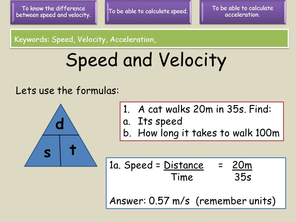 Speed and Velocity d t s Lets use the formulas: