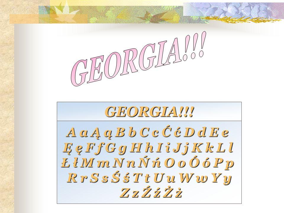 GEORGIA!!! GEORGIA!!! A a Ą ą B b C c Ć ć D d E e