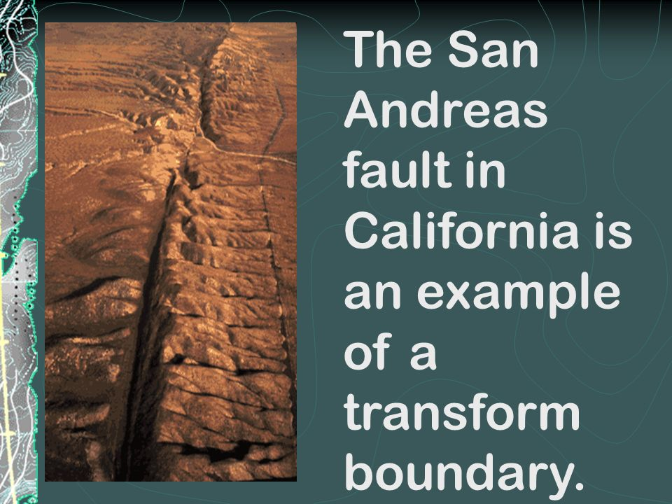 The San Andreas fault in California is an example of a transform boundary.