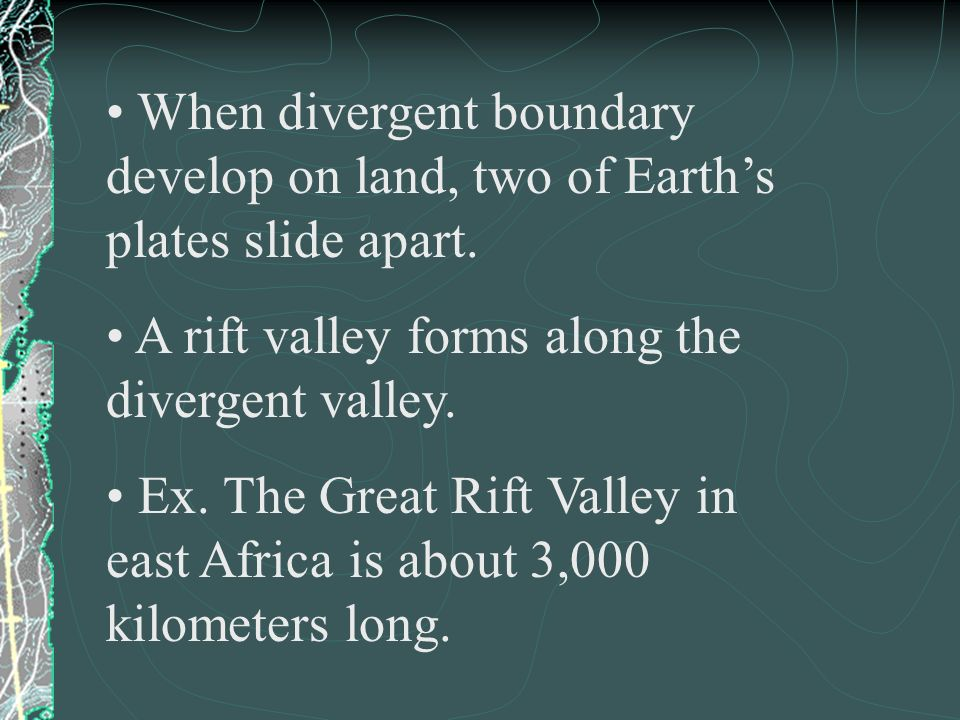 When divergent boundary develop on land, two of Earth's plates slide apart.