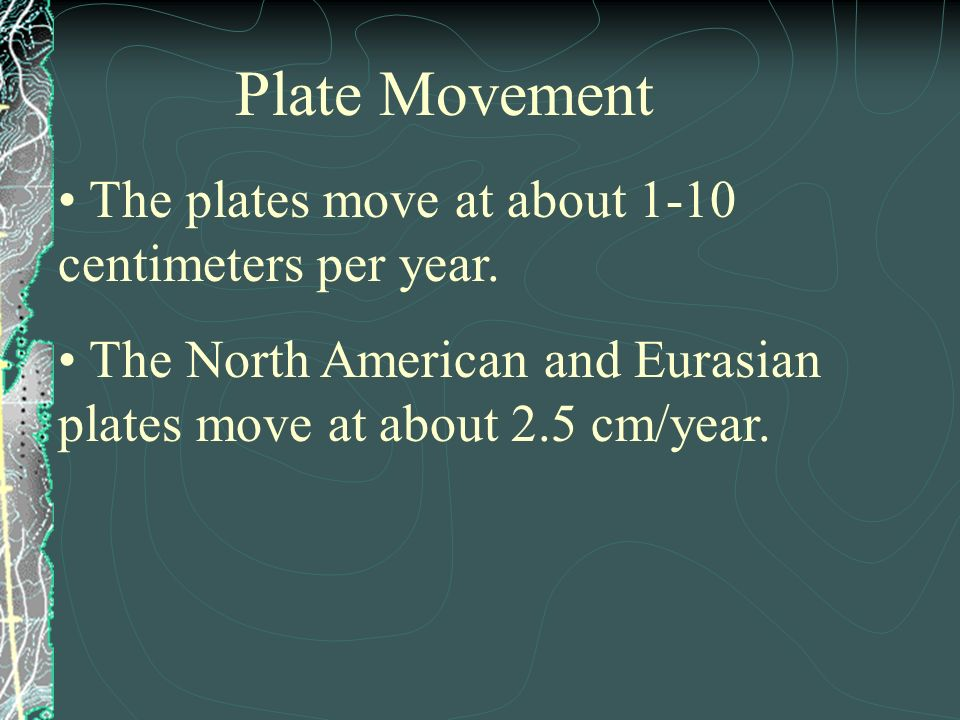 Plate Movement The plates move at about 1-10 centimeters per year.