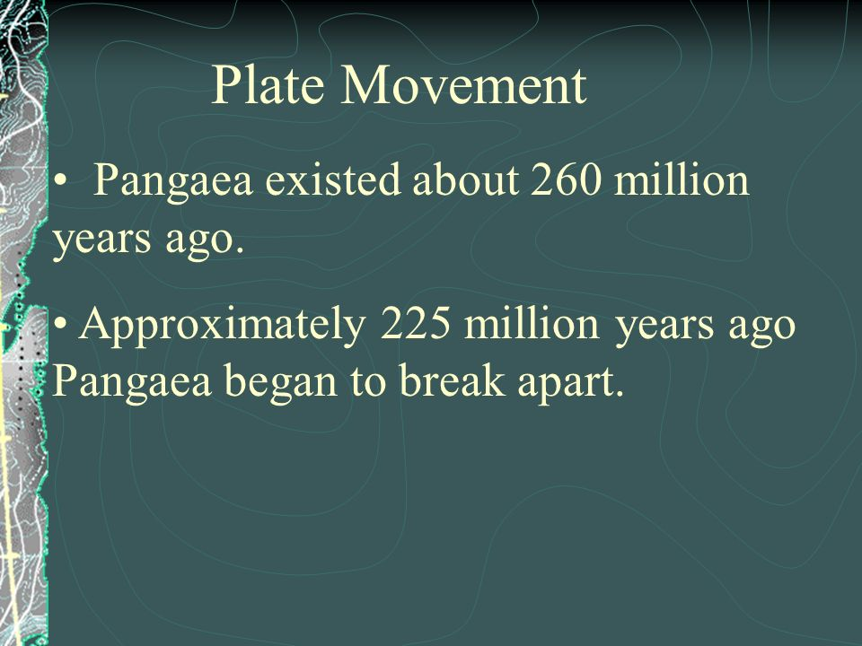 Plate Movement Pangaea existed about 260 million years ago.
