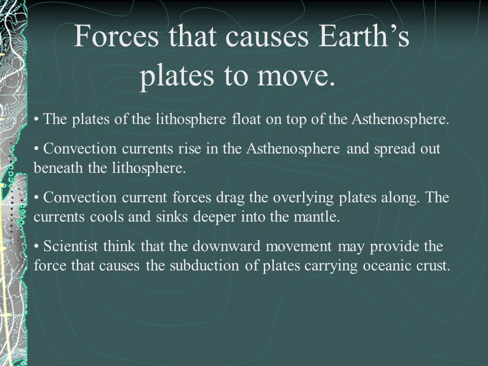 Forces that causes Earth's plates to move.