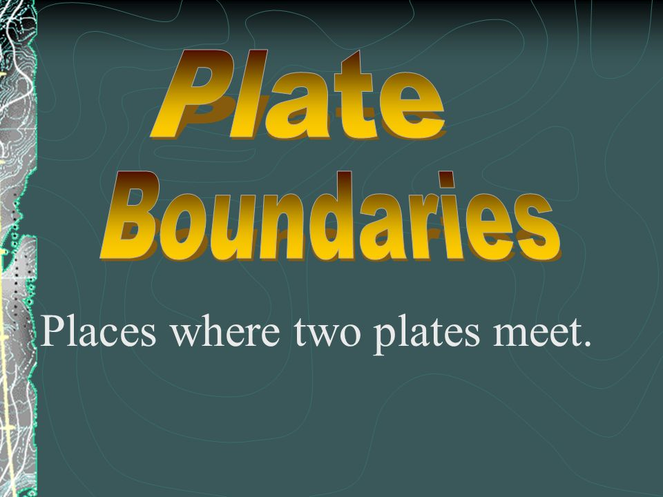 Places where two plates meet.