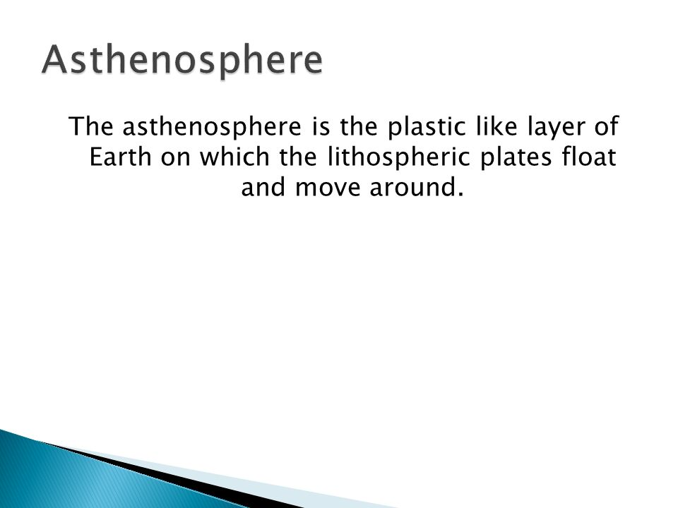 Asthenosphere The asthenosphere is the plastic like layer of Earth on which the lithospheric plates float and move around.