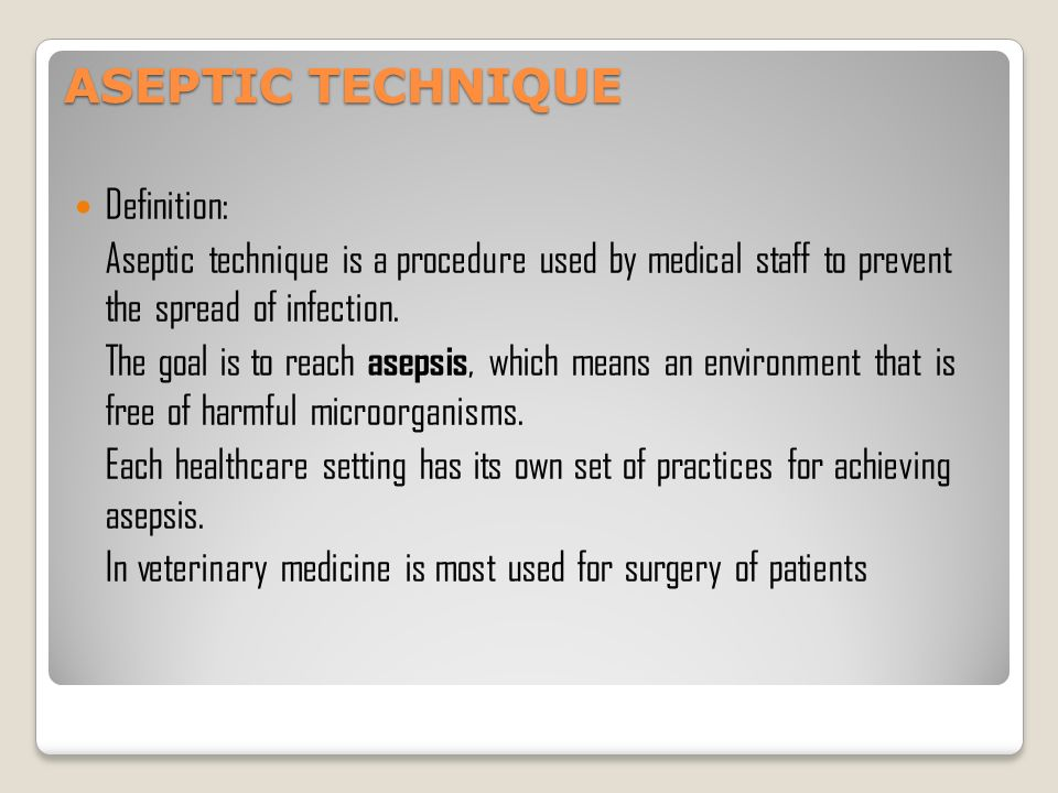 """principles of aseptic technique Proper aseptic technique is one of the most fundamental and essential principles of infection control in the clinical and surgical setting the word """"aseptic"""" is defined as """"without microorganisms,"""" and aseptic technique refers to specific practices which reduce the risk of post-surgical infections in patients by decreasing the likelihood that infectious agents will invade the body during clinical procedures."""