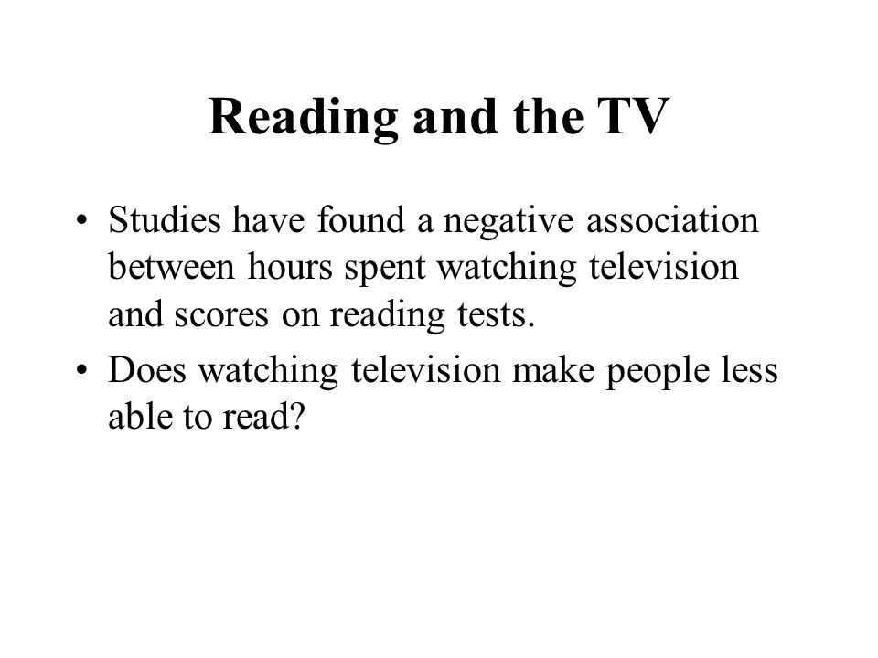 Reading and the TV Studies have found a negative association between hours spent watching television and scores on reading tests.
