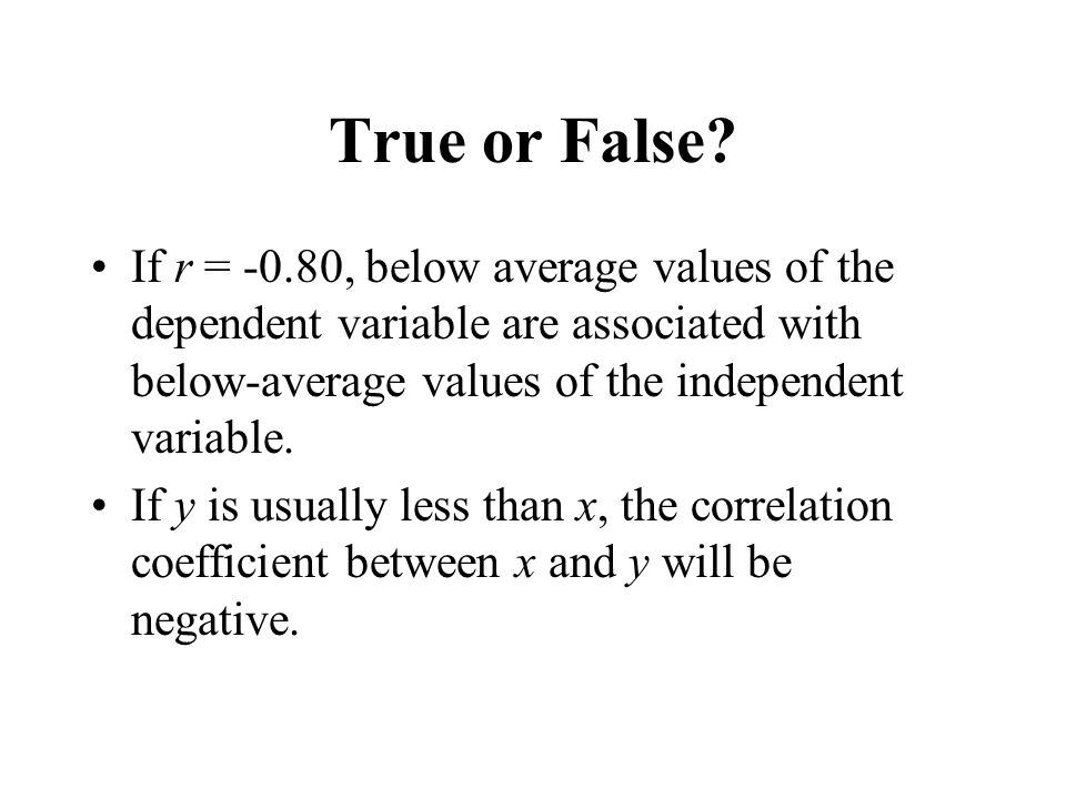 True or False If r = -0.80, below average values of the dependent variable are associated with below-average values of the independent variable.