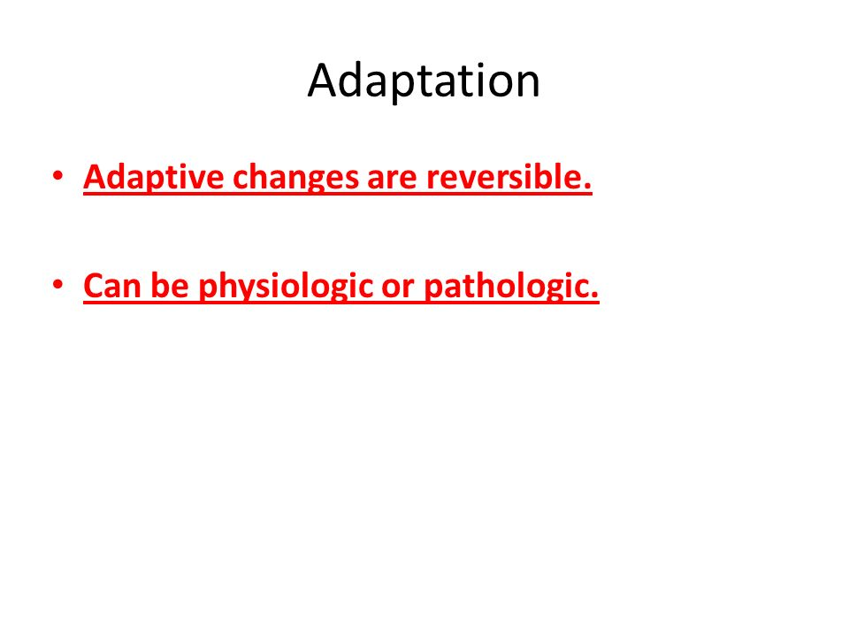 Adaptation Adaptive changes are reversible.