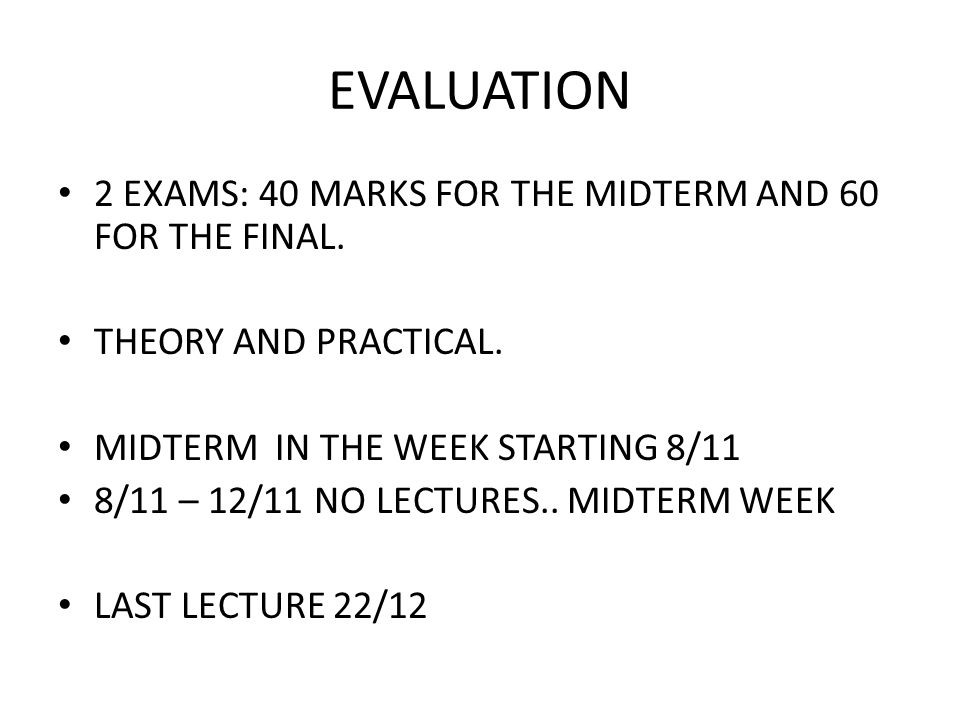 EVALUATION 2 EXAMS: 40 MARKS FOR THE MIDTERM AND 60 FOR THE FINAL.